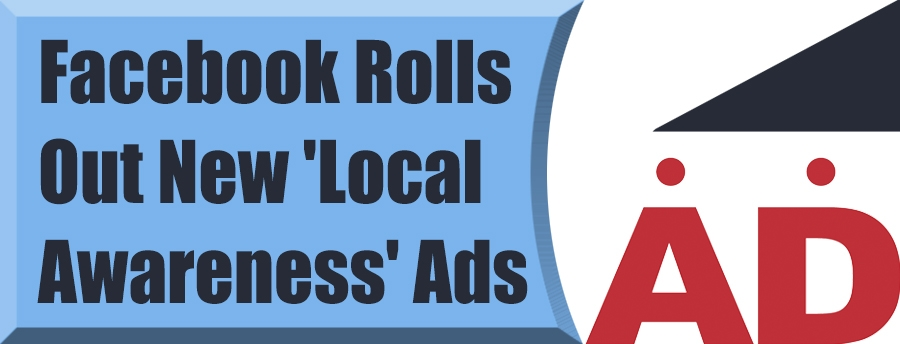 Facebook Rolls Out New 'Local Awareness' Ads